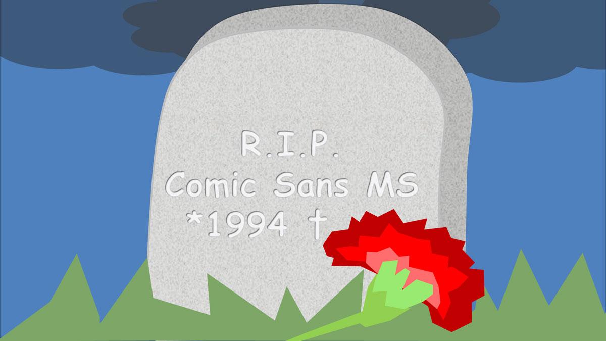Irgendwann ist es Zeit zu gehen, RIP Comic Sans MS